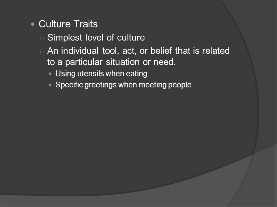 Culture Traits Simplest level of culture