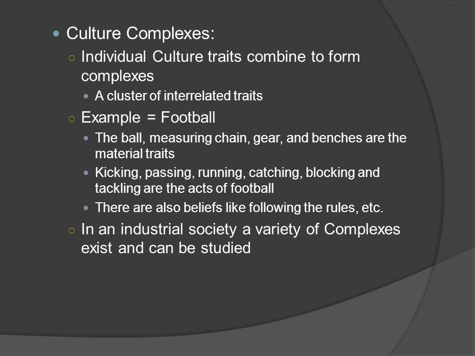 Culture Complexes: Individual Culture traits combine to form complexes