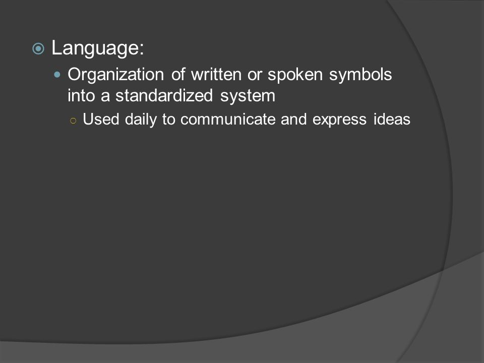 Language: Organization of written or spoken symbols into a standardized system.