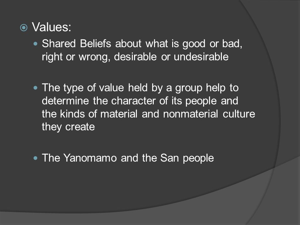 Values: Shared Beliefs about what is good or bad, right or wrong, desirable or undesirable.