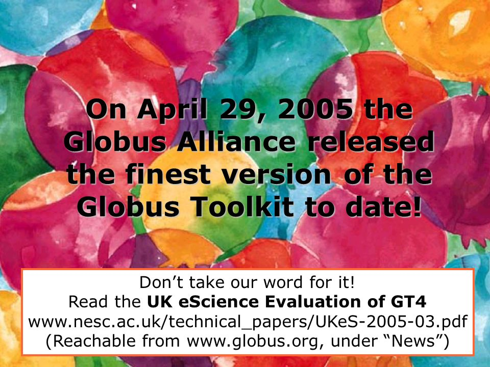 On April 29, 2005 the Globus Alliance released the finest version of the Globus Toolkit to date!