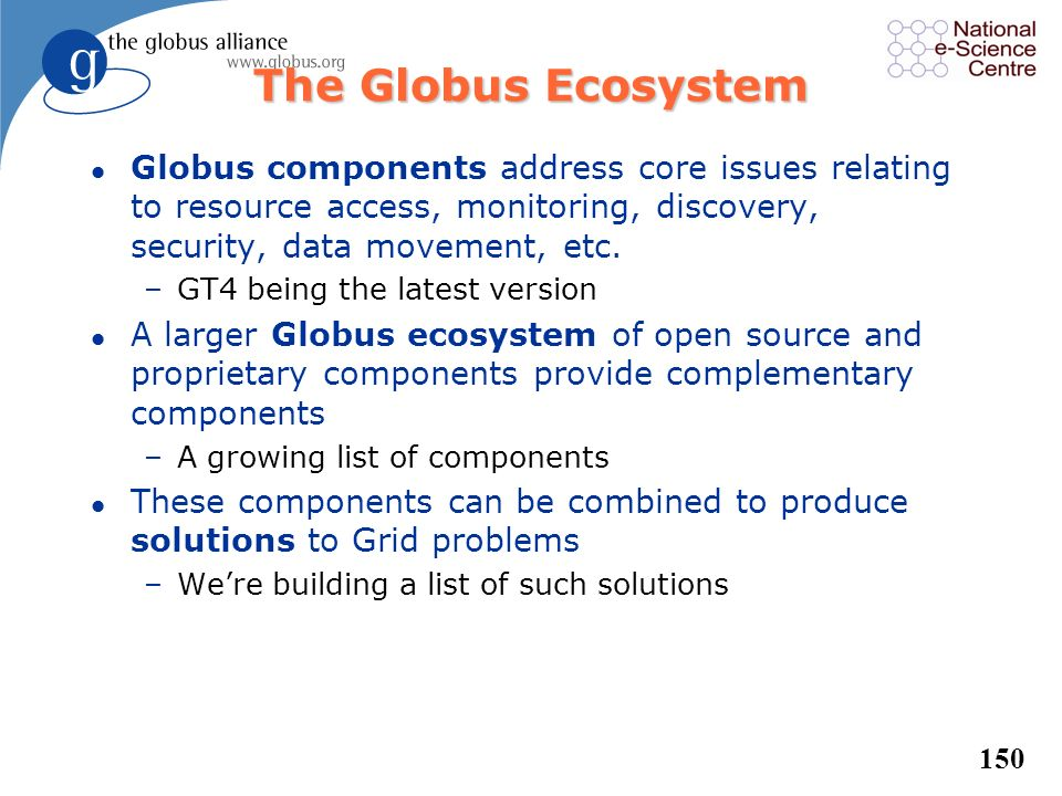 The Globus Ecosystem Globus components address core issues relating to resource access, monitoring, discovery, security, data movement, etc.