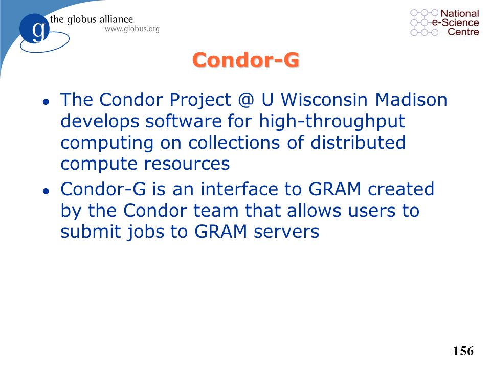 Condor-G The Condor Project @ U Wisconsin Madison develops software for high-throughput computing on collections of distributed compute resources.