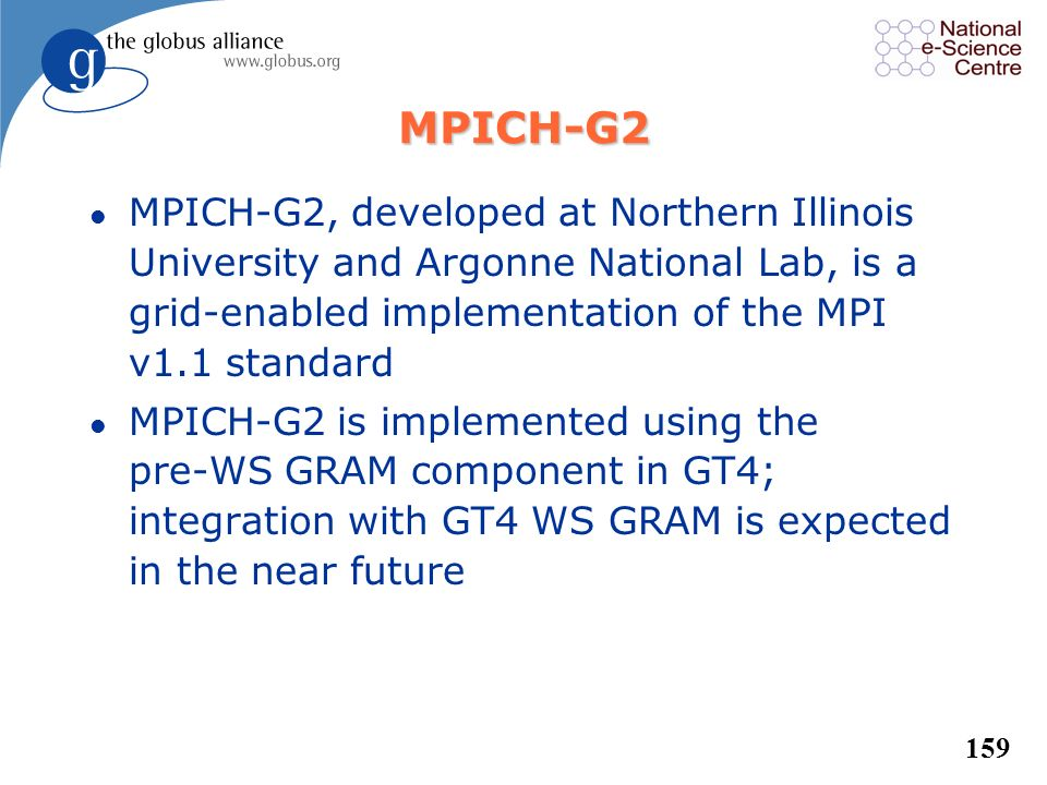 MPICH-G2 MPICH-G2, developed at Northern Illinois University and Argonne National Lab, is a grid-enabled implementation of the MPI v1.1 standard.