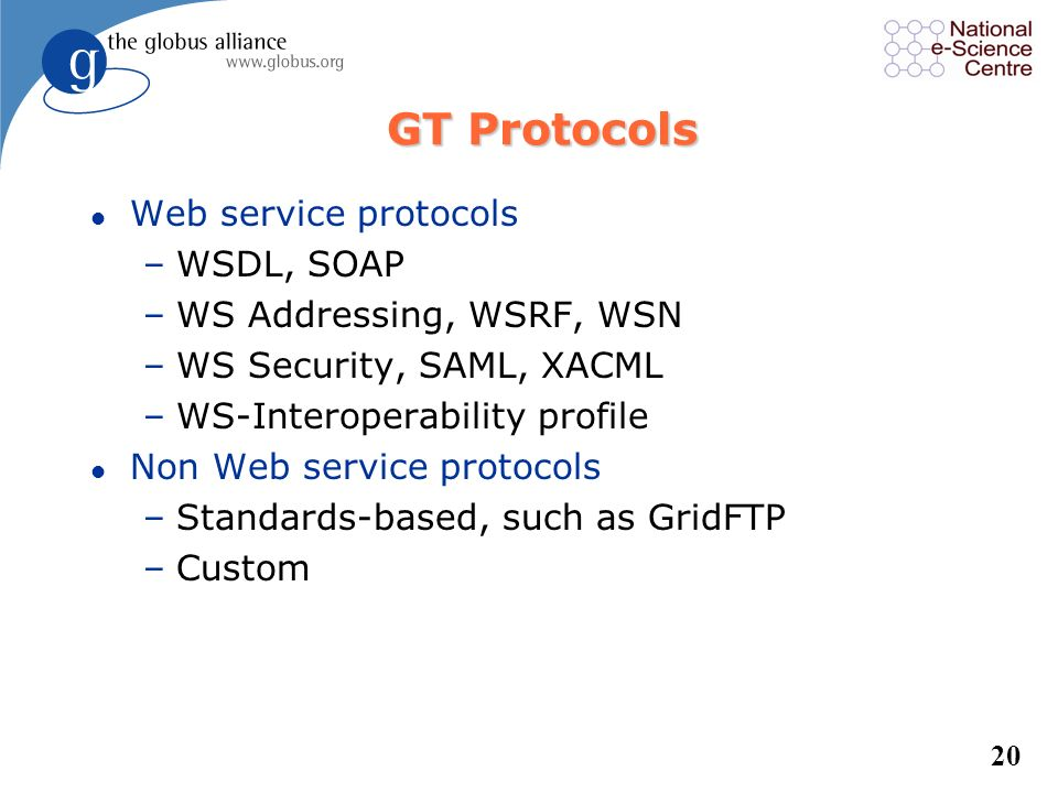 GT Protocols Web service protocols WSDL, SOAP WS Addressing, WSRF, WSN