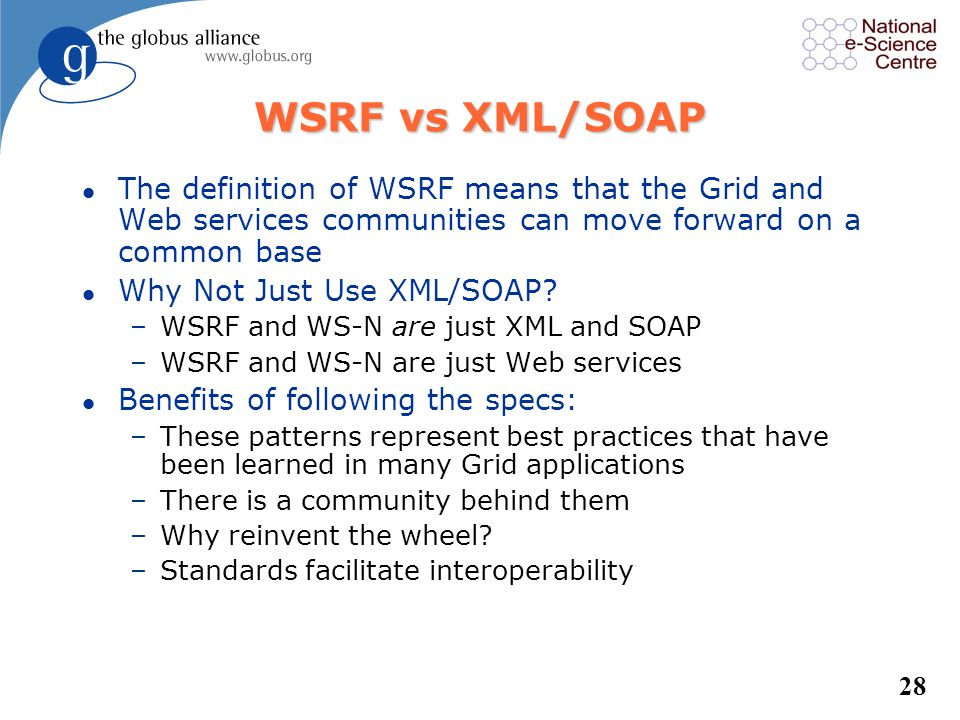 WSRF vs XML/SOAP The definition of WSRF means that the Grid and Web services communities can move forward on a common base.