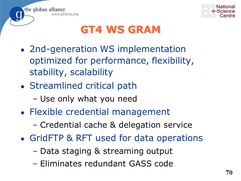 GT4 WS GRAM 2nd-generation WS implementation optimized for performance, flexibility, stability, scalability.