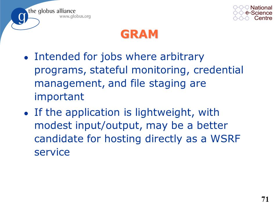 GRAM Intended for jobs where arbitrary programs, stateful monitoring, credential management, and file staging are important.