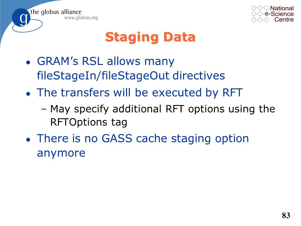 Staging Data GRAM's RSL allows many fileStageIn/fileStageOut directives. The transfers will be executed by RFT.