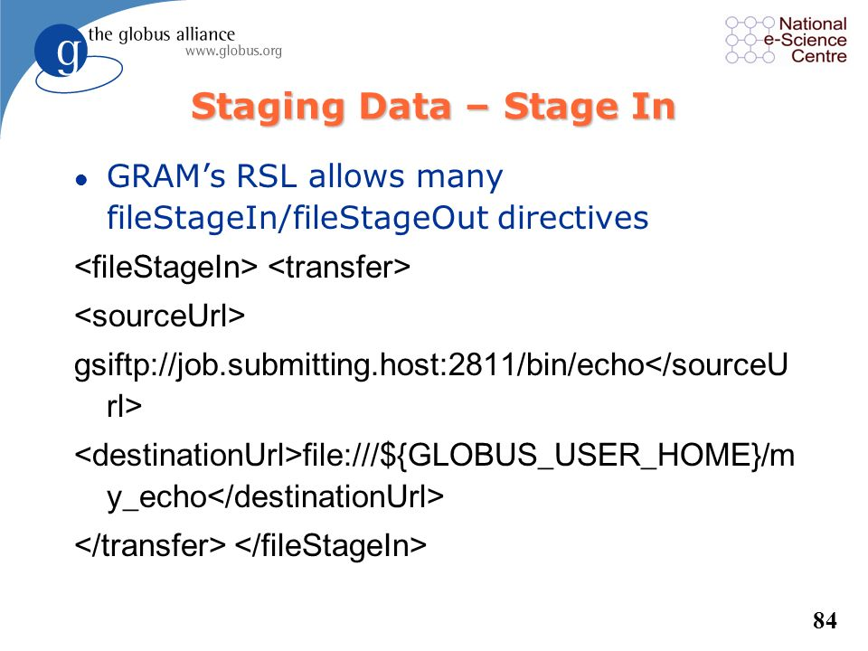 Staging Data – Stage In GRAM's RSL allows many fileStageIn/fileStageOut directives. <fileStageIn> <transfer>
