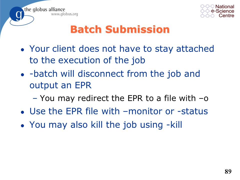 Batch Submission Your client does not have to stay attached to the execution of the job. -batch will disconnect from the job and output an EPR.