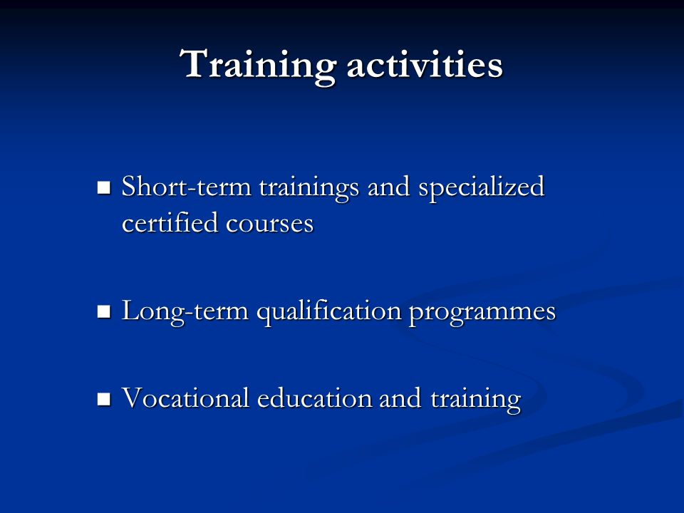 Training activities Short-term trainings and specialized certified courses. Long-term qualification programmes.