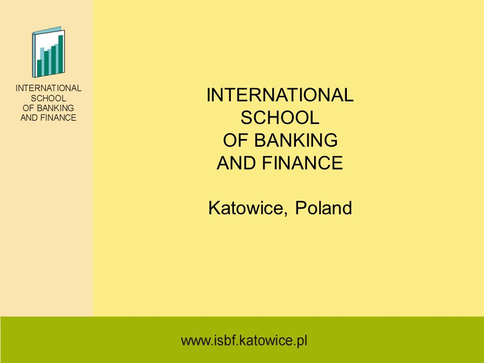 INTERNATIONAL SCHOOL OF BANKING AND FINANCE Katowice, Poland