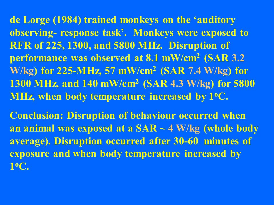 de Lorge (1984) trained monkeys on the 'auditory observing- response task'. Monkeys were exposed to RFR of 225, 1300, and 5800 MHz. Disruption of performance was observed at 8.1 mW/cm2 (SAR 3.2 W/kg) for 225-MHz, 57 mW/cm2 (SAR 7.4 W/kg) for 1300 MHz, and 140 mW/cm2 (SAR 4.3 W/kg) for 5800 MHz, when body temperature increased by 1oC.