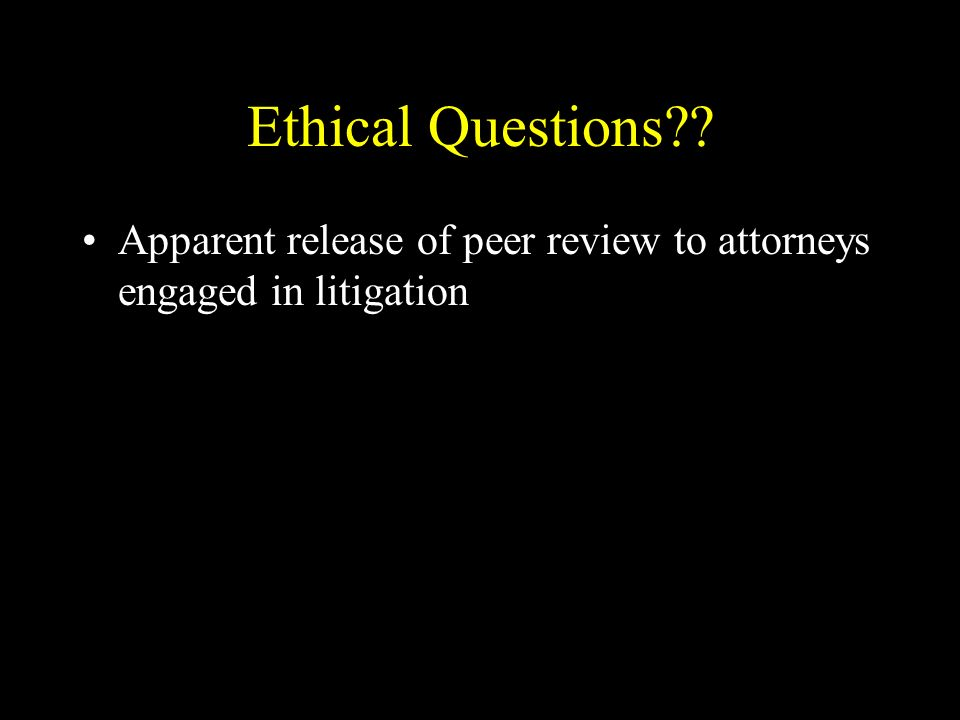 Ethical Questions Apparent release of peer review to attorneys engaged in litigation