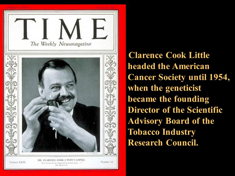 Clarence Cook Little headed the American Cancer Society until 1954, when the geneticist became the founding Director of the Scientific Advisory Board of the Tobacco Industry Research Council.