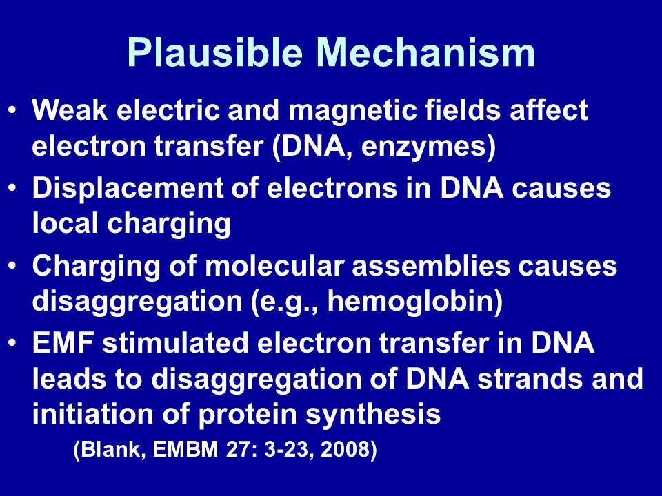 Plausible Mechanism Weak electric and magnetic fields affect electron transfer (DNA, enzymes) Displacement of electrons in DNA causes local charging.