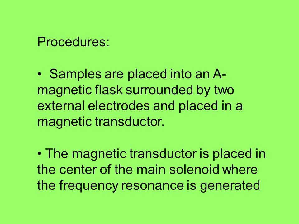 Procedures: Samples are placed into an A-magnetic flask surrounded by two external electrodes and placed in a magnetic transductor.