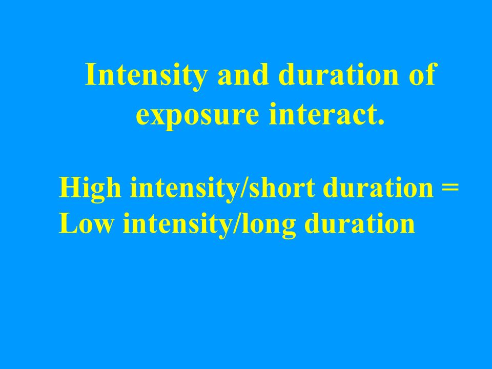 Intensity and duration of exposure interact.