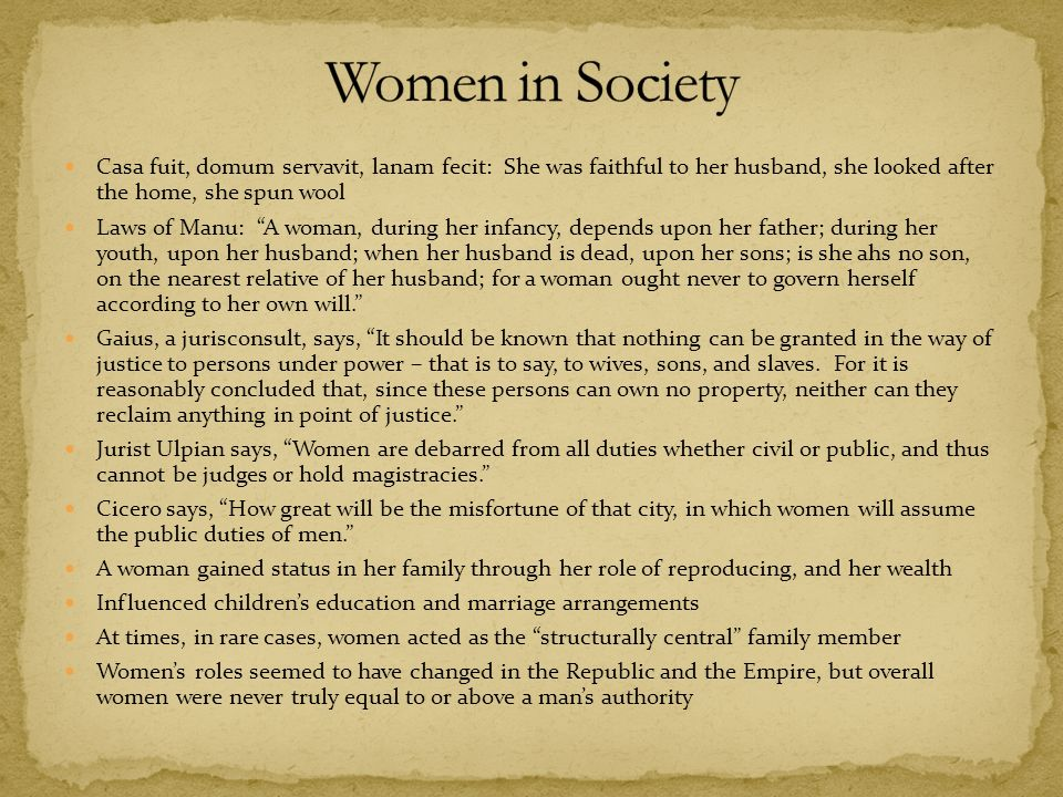 role of women in roman society Although there are a few similarities to women's roles in today's society, their roles are more like those women in the past we can see this by looking at the qualities of greek and roman female gods and looking at the roles women play in the myths.