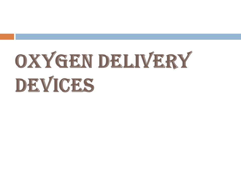 oxygen delivery devices Performance of six types of oxygen delivery devices at varying respiratory rates there are a many delivery systems commercially oxygen delivery device.