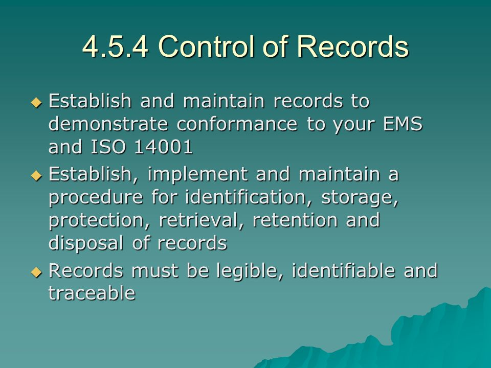 4.5.4 Control of Records Establish and maintain records to demonstrate conformance to your EMS and ISO 14001.