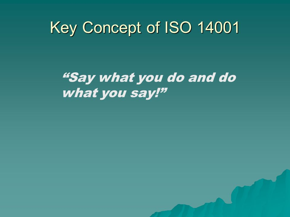 Key Concept of ISO 14001 Say what you do and do what you say!