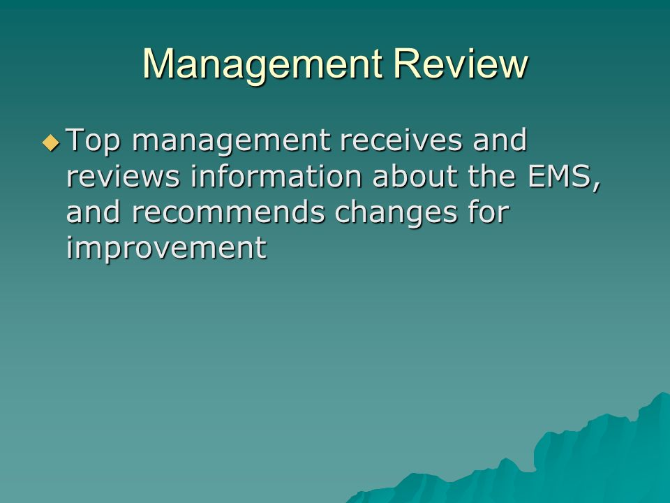 Management Review Top management receives and reviews information about the EMS, and recommends changes for improvement.