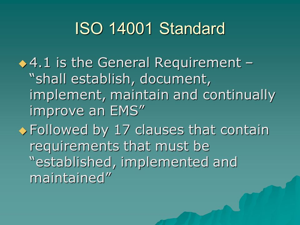 ISO 14001 Standard 4.1 is the General Requirement – shall establish, document, implement, maintain and continually improve an EMS
