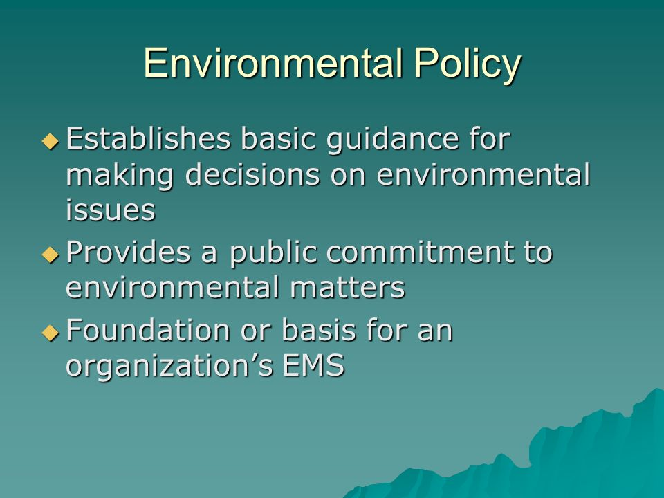 Environmental Policy Establishes basic guidance for making decisions on environmental issues. Provides a public commitment to environmental matters.