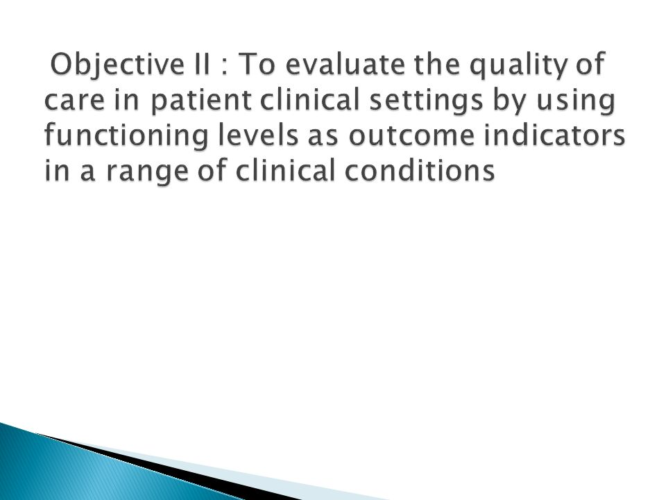 Objective II : To evaluate the quality of care in patient clinical settings by using functioning levels as outcome indicators in a range of clinical conditions