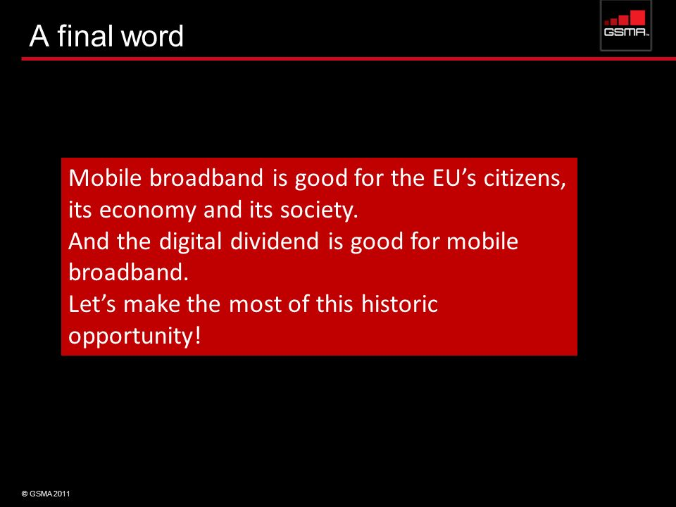 A final word Mobile broadband is good for the EU's citizens, its economy and its society. And the digital dividend is good for mobile broadband.