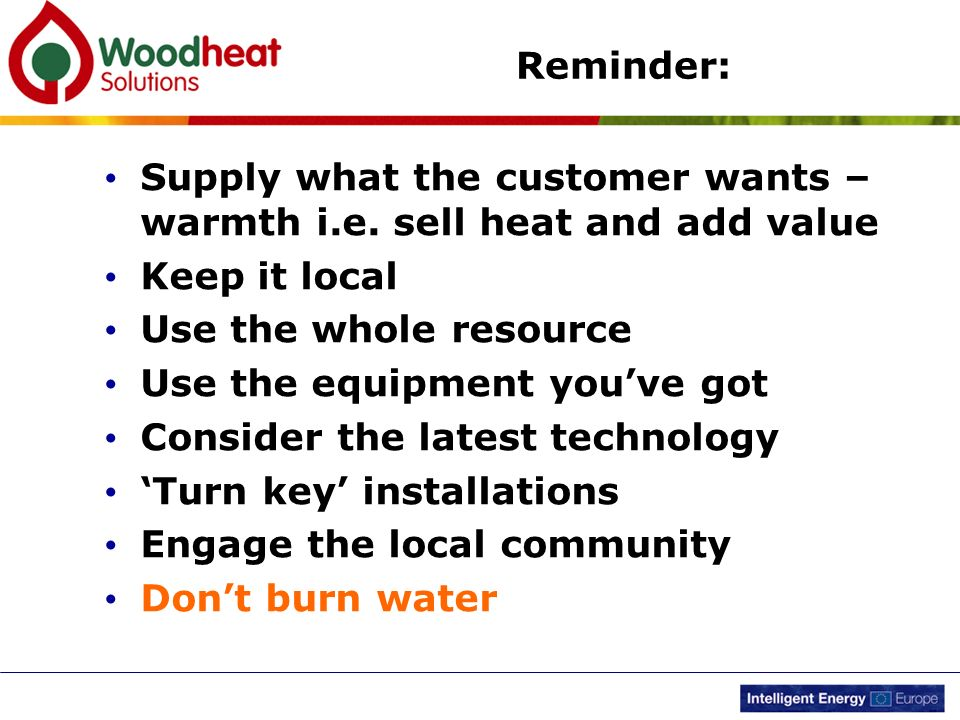 Reminder: Supply what the customer wants – warmth i.e. sell heat and add value. Keep it local. Use the whole resource.