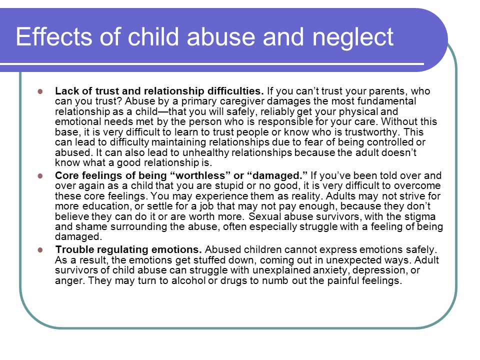 the damaging effects that abuse can do to a childs neurological activity Experiencing abuse and neglect in childhood can lead to adverse outcomes in adulthood the purpose of this resource is to indicate the potential long-term effects of child abuse and neglect that may extend into adulthood.