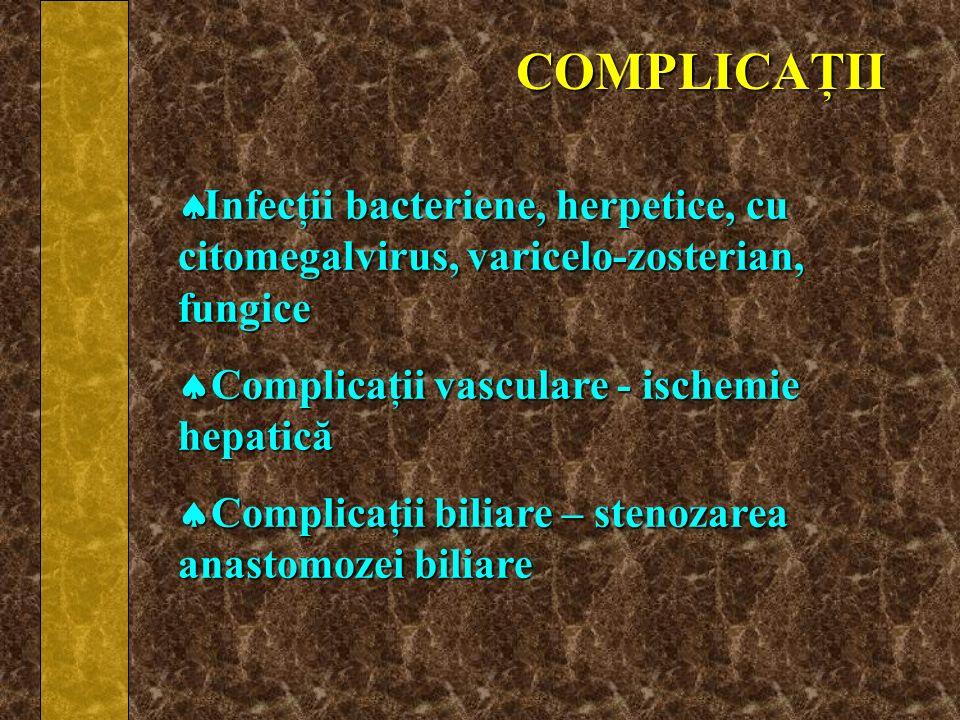 COMPLICAŢII Infecţii bacteriene, herpetice, cu citomegalvirus, varicelo-zosterian, fungice. Complicaţii vasculare - ischemie hepatică.