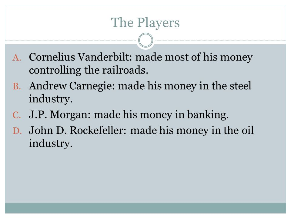 The Players Cornelius Vanderbilt: made most of his money controlling the railroads. Andrew Carnegie: made his money in the steel industry.