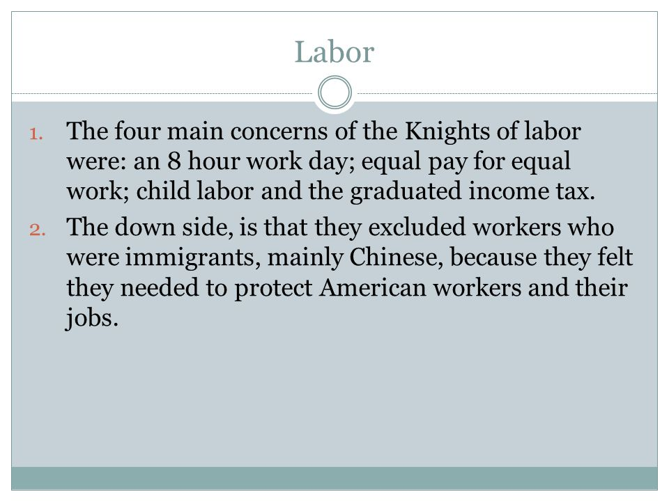 Labor The four main concerns of the Knights of labor were: an 8 hour work day; equal pay for equal work; child labor and the graduated income tax.