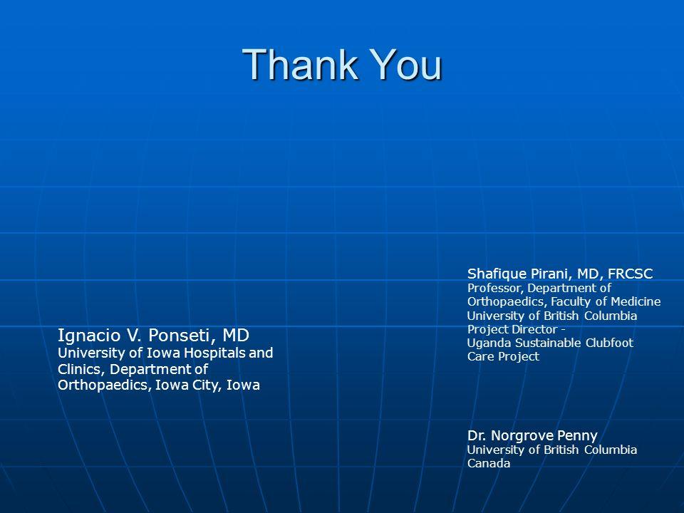 Thank You Ignacio V. Ponseti, MD Shafique Pirani, MD, FRCSC