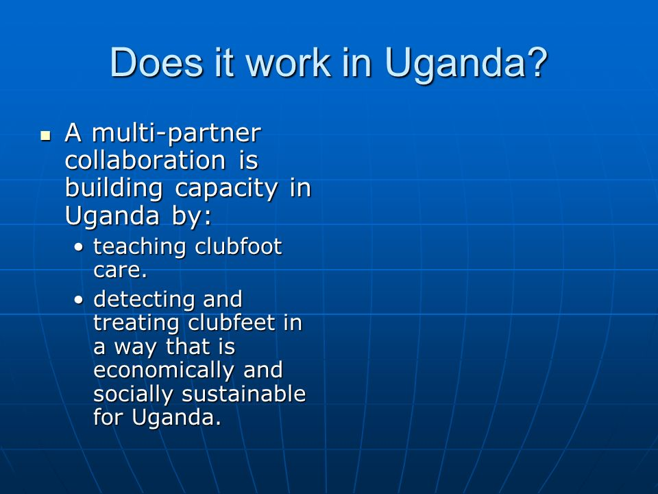 Does it work in Uganda A multi-partner collaboration is building capacity in Uganda by: teaching clubfoot care.