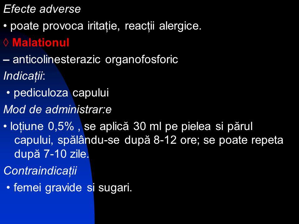 Efecte adverse • poate provoca iritaţie, reacţii alergice. ◊ Malationul. – anticolinesterazic organofosforic.
