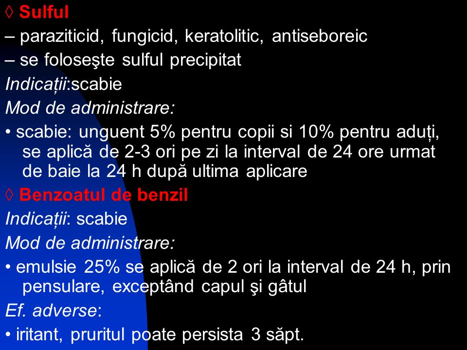 ◊ Sulful – paraziticid, fungicid, keratolitic, antiseboreic. – se foloseşte sulful precipitat. Indicaţii:scabie.
