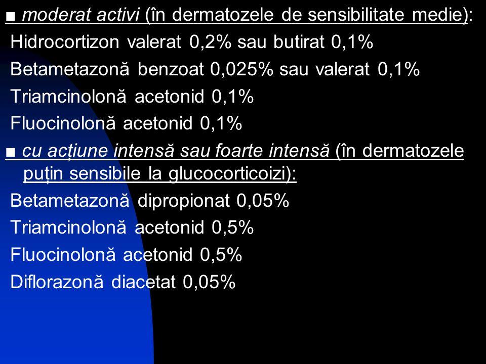 ■ moderat activi (în dermatozele de sensibilitate medie):