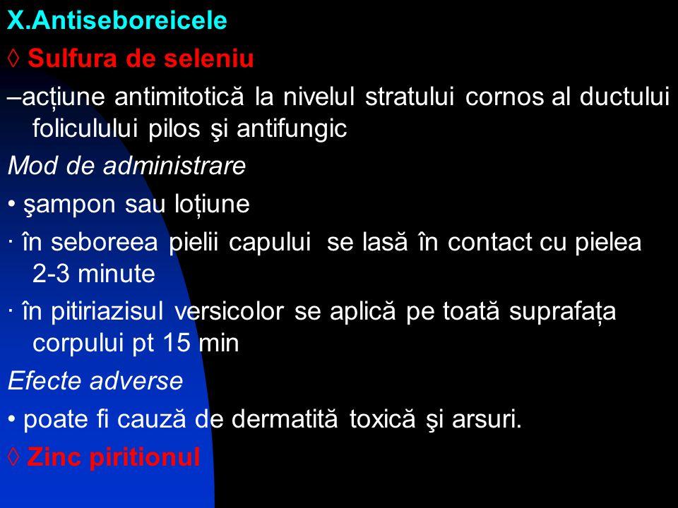X.Antiseboreicele ◊ Sulfura de seleniu. –acţiune antimitotică la nivelul stratului cornos al ductului foliculului pilos şi antifungic.