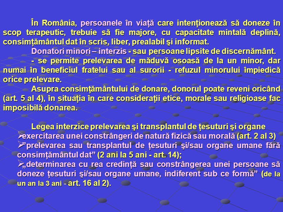 În România, persoanele în viaţă care intenţionează să doneze în scop terapeutic, trebuie să fie majore, cu capacitate mintală deplină, consimţământul dat în scris, liber, prealabil şi informat.