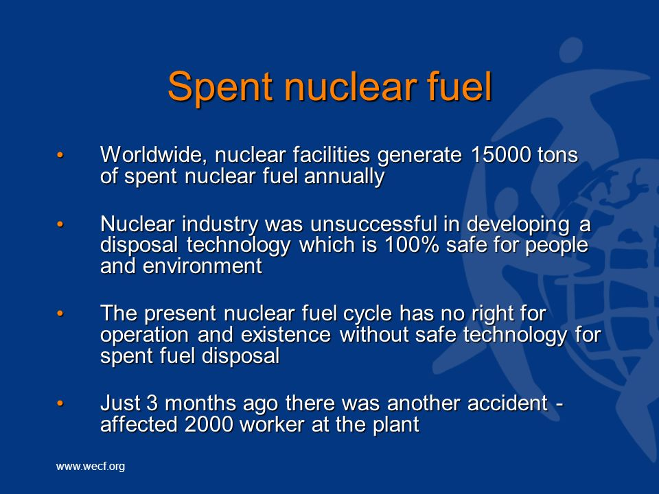 Spent nuclear fuel Worldwide, nuclear facilities generate 15000 tons of spent nuclear fuel annually.