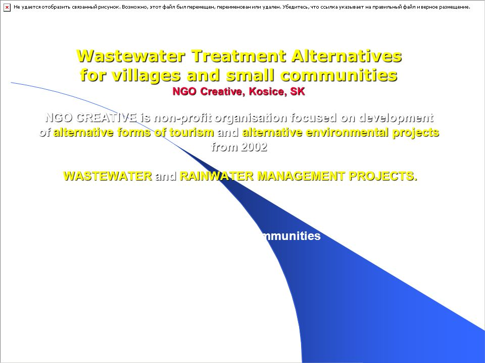 Wastewater Treatment Alternatives for villages and small communities NGO Creative, Kosice, SK NGO CREATIVE is non-profit organisation focused on development of alternative forms of tourism and alternative environmental projects from 2002 WASTEWATER and RAINWATER MANAGEMENT PROJECTS.