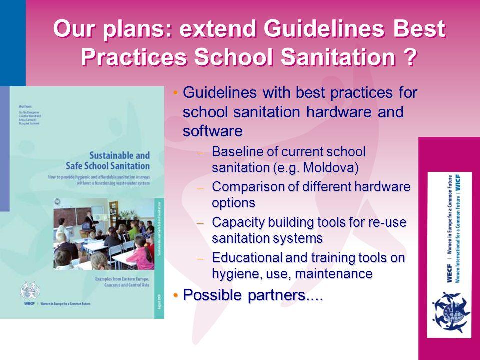 Our plans: extend Guidelines Best Practices School Sanitation