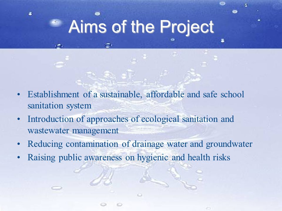 Aims of the Project Establishment of a sustainable, affordable and safe school sanitation system.