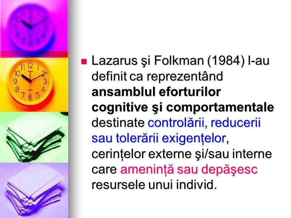 Lazarus şi Folkman (1984) l-au definit ca reprezentând ansamblul eforturilor cognitive şi comportamentale destinate controlării, reducerii sau tolerării exigenţelor, cerinţelor externe şi/sau interne care ameninţă sau depăşesc resursele unui individ.
