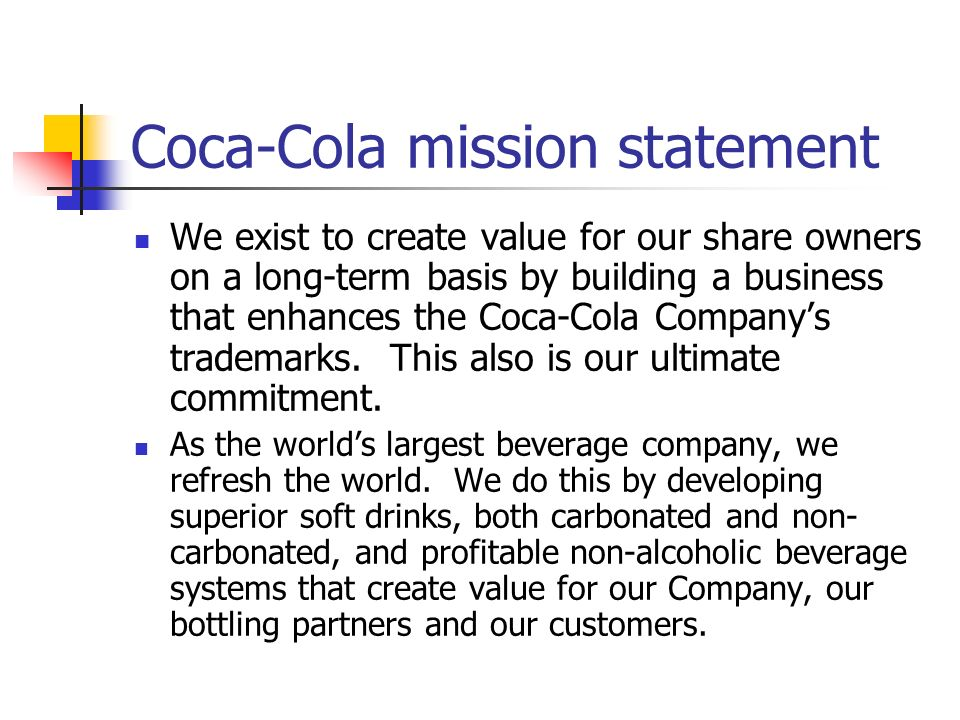 vision mission goals and objectives of coca cola company Coca-cola company part 1 most companies have something that resembles a vision, mission, set of values, and or stated goals/objectives that define who the company is and how the company plans to do business.